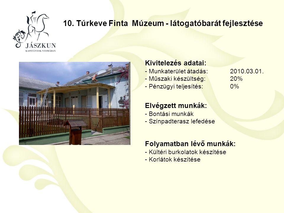 10. Túrkeve Finta Múzeum - látogatóbarát fejlesztése Kivitelezés adatai: - Munkaterület átadás:2010.03.01. - Műszaki készültség:20% - Pénzügyi teljesí