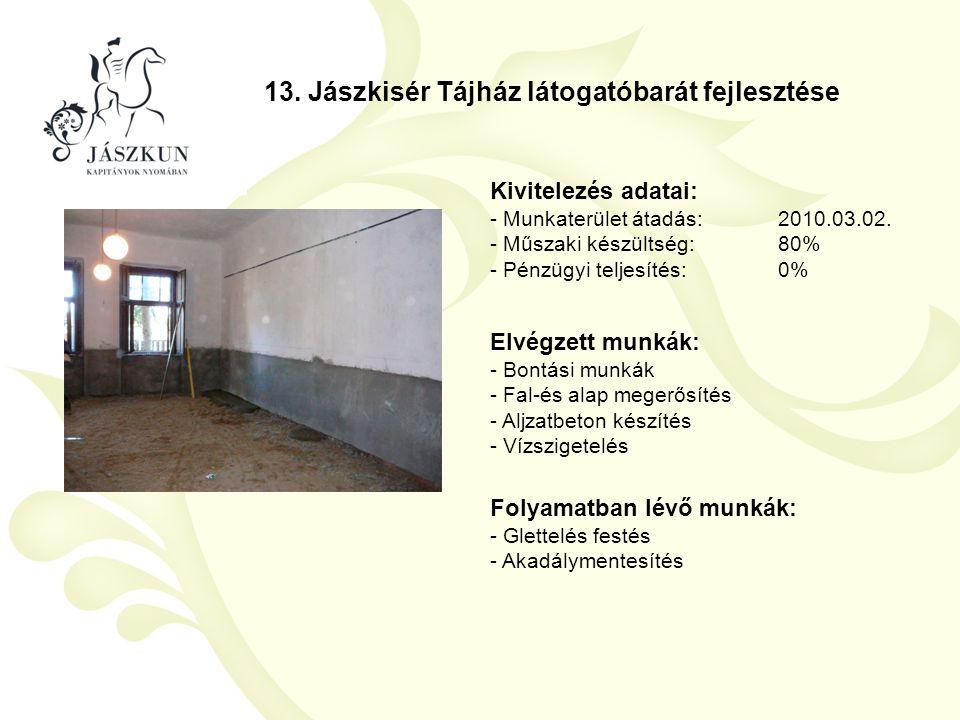 13. Jászkisér Tájház látogatóbarát fejlesztése Kivitelezés adatai: - Munkaterület átadás:2010.03.02. - Műszaki készültség:80% - Pénzügyi teljesítés:0%