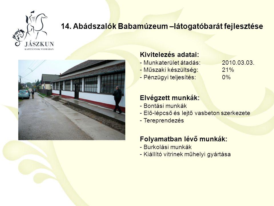 14. Abádszalók Babamúzeum –látogatóbarát fejlesztése Kivitelezés adatai: - Munkaterület átadás:2010.03.03. - Műszaki készültség:21% - Pénzügyi teljesí