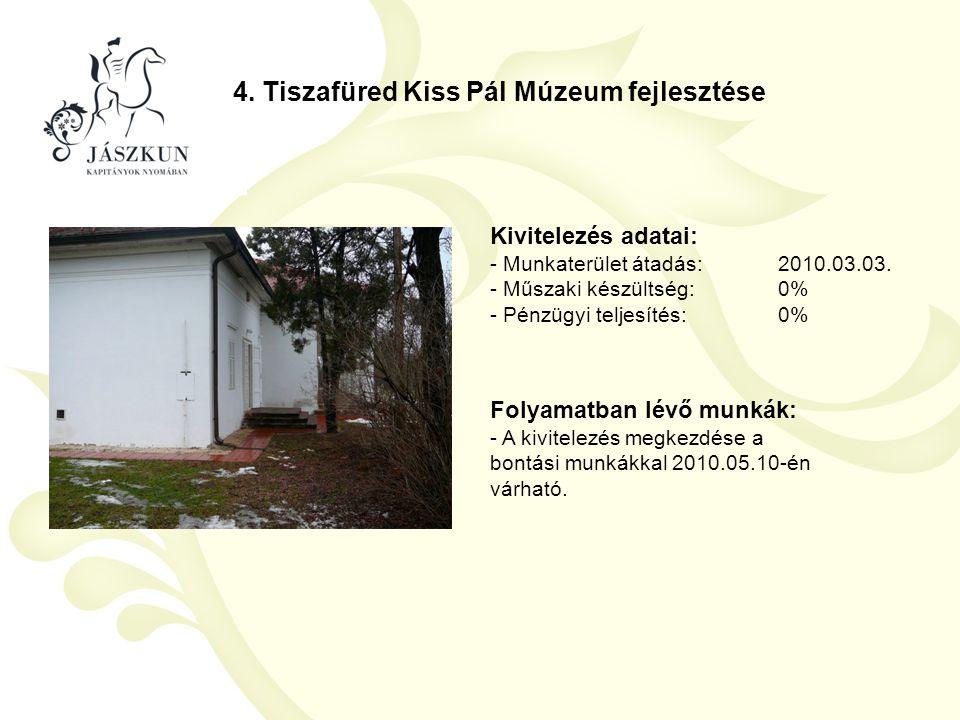 4. Tiszafüred Kiss Pál Múzeum fejlesztése Kivitelezés adatai: - Munkaterület átadás:2010.03.03. - Műszaki készültség:0% - Pénzügyi teljesítés:0% Folya