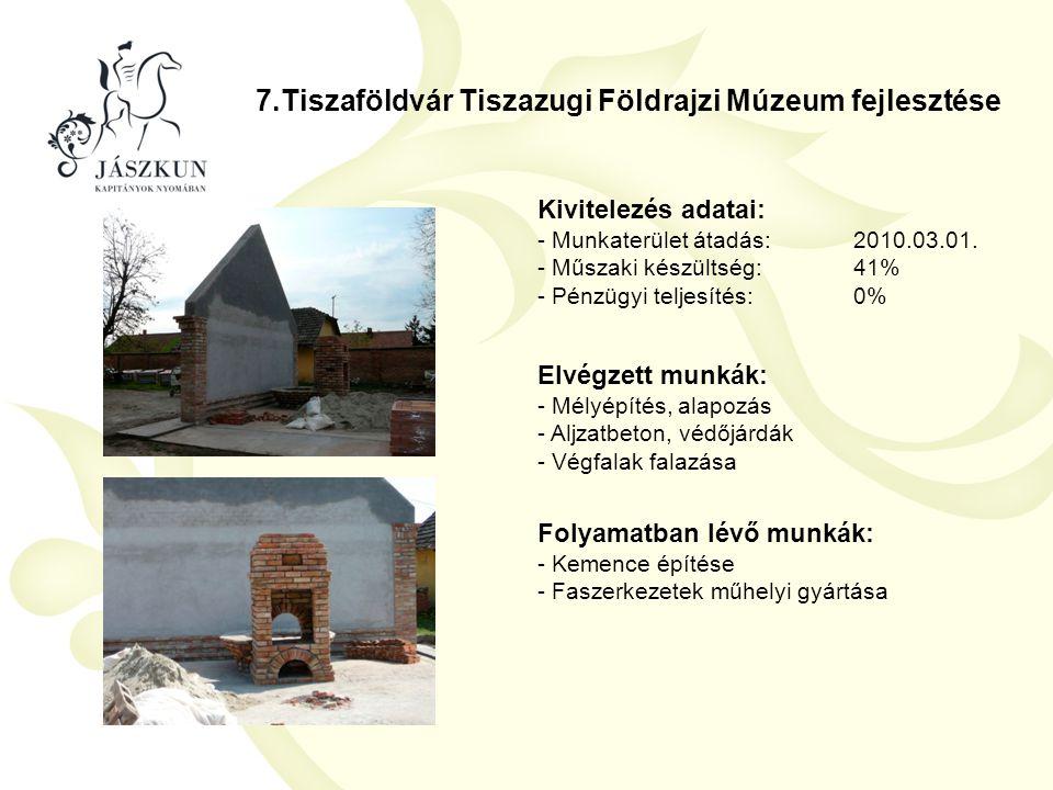 7.Tiszaföldvár Tiszazugi Földrajzi Múzeum fejlesztése Kivitelezés adatai: - Munkaterület átadás:2010.03.01. - Műszaki készültség:41% - Pénzügyi teljes