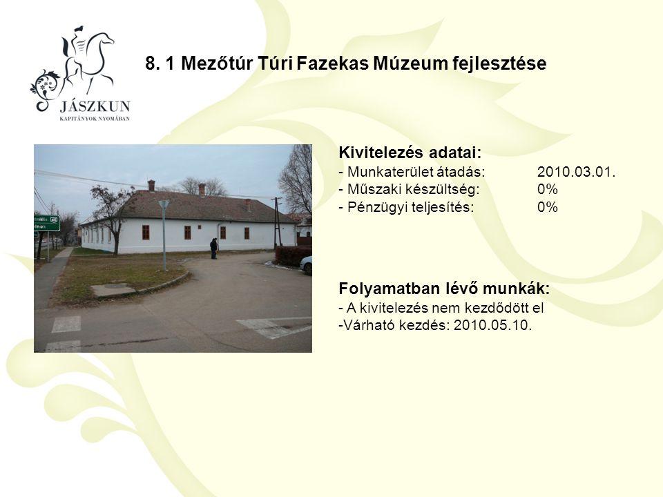 8. 1 Mezőtúr Túri Fazekas Múzeum fejlesztése Kivitelezés adatai: - Munkaterület átadás:2010.03.01. - Műszaki készültség:0% - Pénzügyi teljesítés:0% Fo