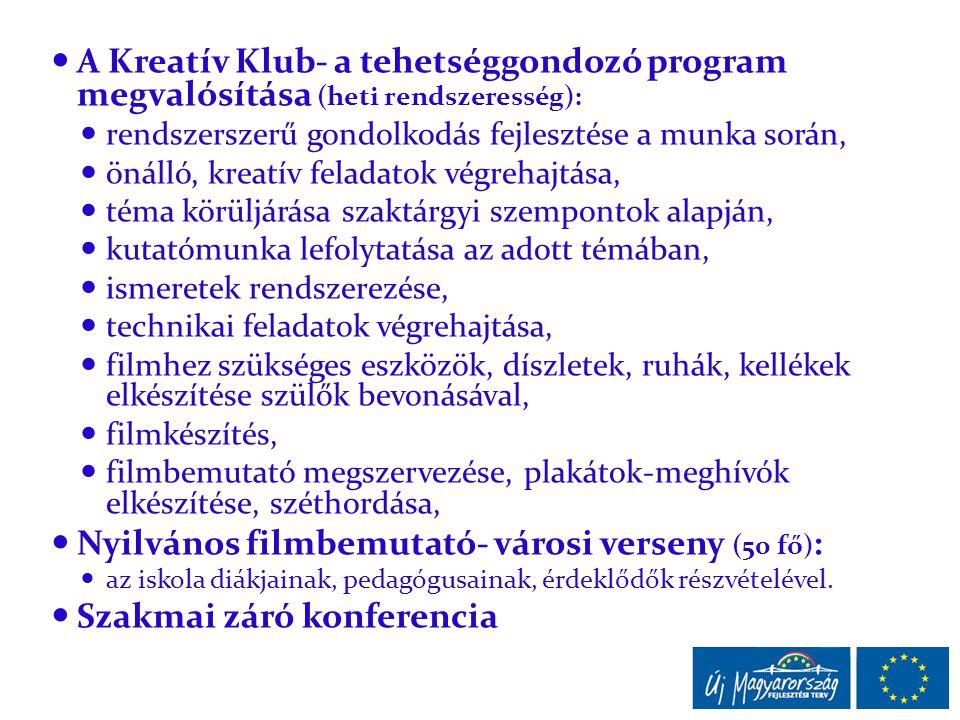  A Kreatív Klub- a tehetséggondozó program megvalósítása (heti rendszeresség):  rendszerszerű gondolkodás fejlesztése a munka során,  önálló, kreatív feladatok végrehajtása,  téma körüljárása szaktárgyi szempontok alapján,  kutatómunka lefolytatása az adott témában,  ismeretek rendszerezése,  technikai feladatok végrehajtása,  filmhez szükséges eszközök, díszletek, ruhák, kellékek elkészítése szülők bevonásával,  filmkészítés,  filmbemutató megszervezése, plakátok-meghívók elkészítése, széthordása,  Nyilvános filmbemutató- városi verseny (50 fő) :  az iskola diákjainak, pedagógusainak, érdeklődők részvételével.