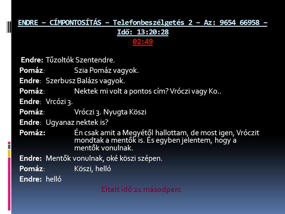 ENDRE – CÍMPONTOSÍTÁS – Telefonbeszélgetés 2 – Az: 9654 66958 – Idő: 13:20:28 02:49 Endre: Tűzoltók Szentendre. Pomáz: Szia Pomáz vagyok. Endre: Szerb