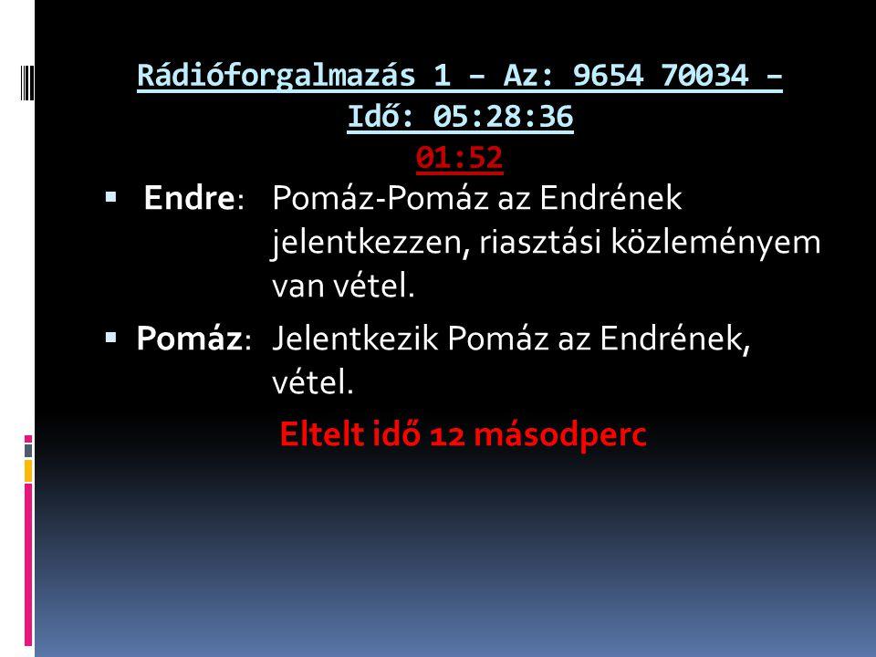 Rádióforgalmazás 1 – Az: 9654 70034 – Idő: 05:28:36 01:52  Endre: Pomáz-Pomáz az Endrének jelentkezzen, riasztási közleményem van vétel.  Pomáz: Jel