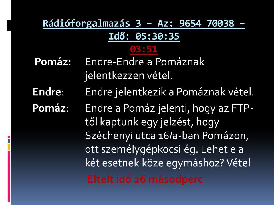 Rádióforgalmazás 3 – Az: 9654 70038 – Idő: 05:30:35 03:51 Pomáz: Endre-Endre a Pomáznak jelentkezzen vétel. Endre: Endre jelentkezik a Pomáznak vétel.