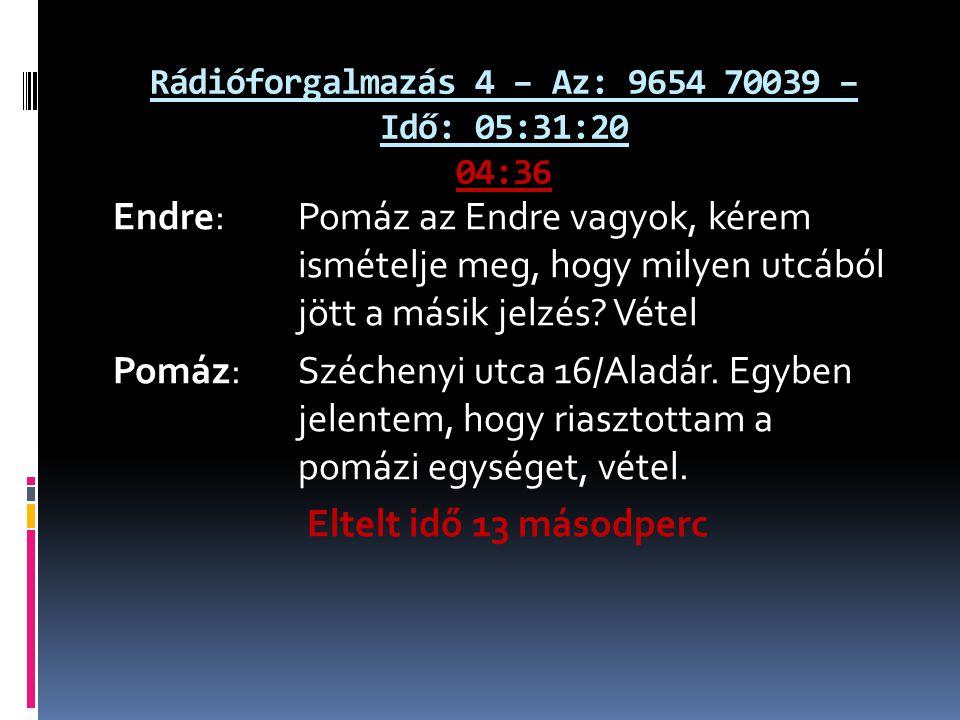Rádióforgalmazás 4 – Az: 9654 70039 – Idő: 05:31:20 04:36 Endre: Pomáz az Endre vagyok, kérem ismételje meg, hogy milyen utcából jött a másik jelzés?