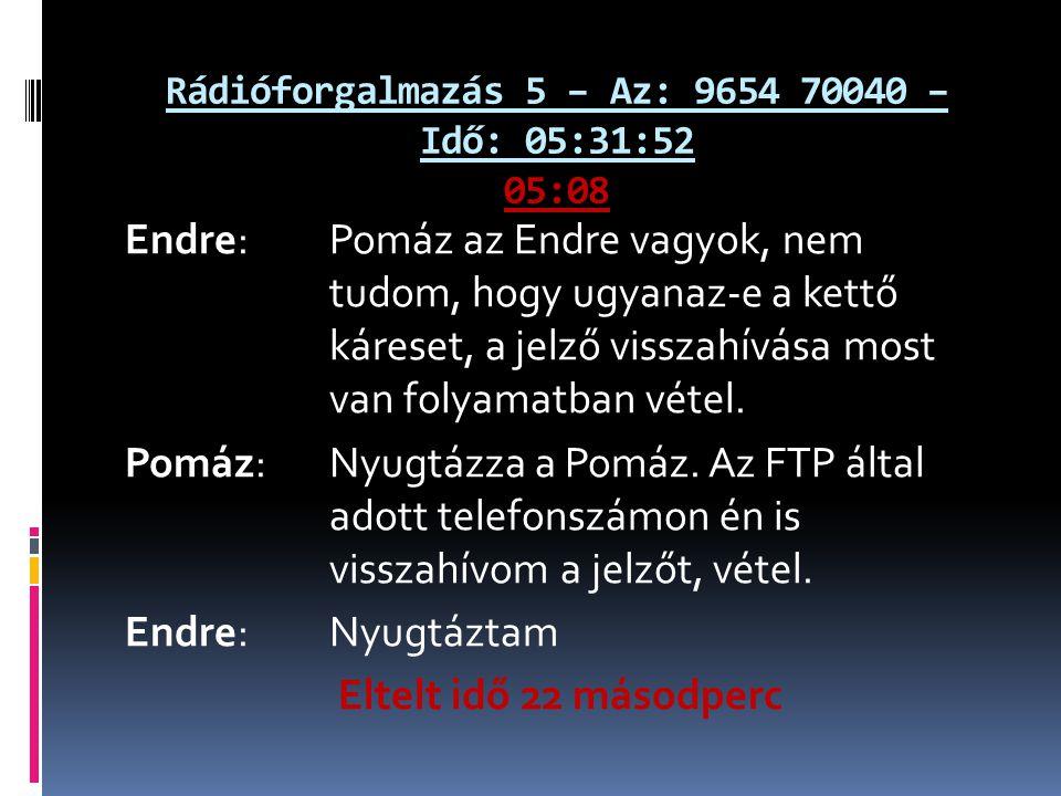 Rádióforgalmazás 5 – Az: 9654 70040 – Idő: 05:31:52 05:08 Endre: Pomáz az Endre vagyok, nem tudom, hogy ugyanaz-e a kettő káreset, a jelző visszahívása most van folyamatban vétel.