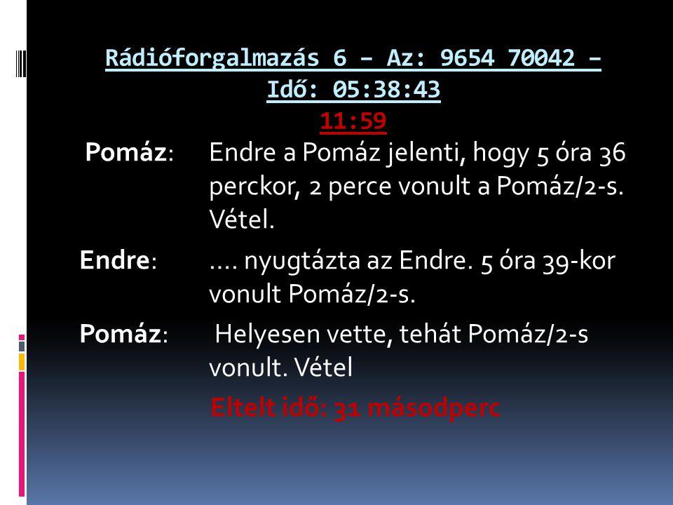 Rádióforgalmazás 6 – Az: 9654 70042 – Idő: 05:38:43 11:59 Pomáz: Endre a Pomáz jelenti, hogy 5 óra 36 perckor, 2 perce vonult a Pomáz/2-s.