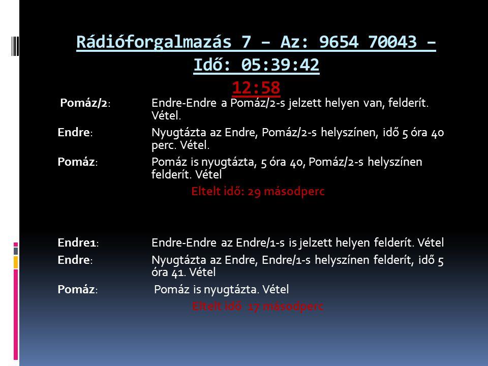 Rádióforgalmazás 7 – Az: 9654 70043 – Idő: 05:39:42 12:58 Pomáz/2: Endre-Endre a Pomáz/2-s jelzett helyen van, felderít. Vétel. Endre: Nyugtázta az En