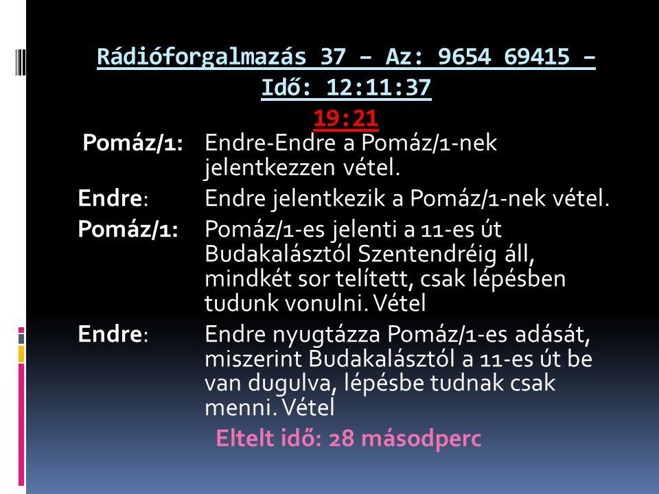 Rádióforgalmazás 37 – Az: 9654 69415 – Idő: 12:11:37 19:21 Pomáz/1: Endre-Endre a Pomáz/1-nek jelentkezzen vétel. Endre: Endre jelentkezik a Pomáz/1-n