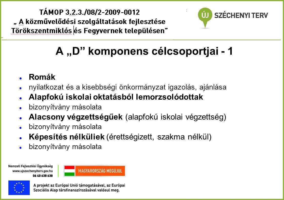 """A """"D"""" komponens célcsoportjai - 1  Romák  nyilatkozat és a kisebbségi önkormányzat igazolás, ajánlása  Alapfokú iskolai oktatásból lemorzsolódottak"""