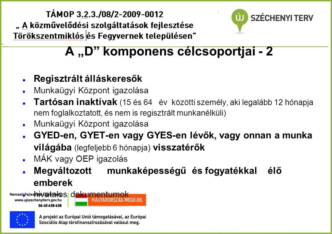 """A """"D"""" komponens célcsoportjai - 2  Regisztrált álláskeresők  Munkaügyi Központ igazolása  Tartósan inaktívak (15 és 64 év közötti személy, aki lega"""