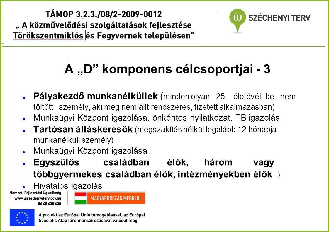 """A """"D"""" komponens célcsoportjai - 3  Pályakezdő munkanélküliek ( minden olyan 25. életévét be nem töltött személy, aki még nem állt rendszeres, fizetet"""