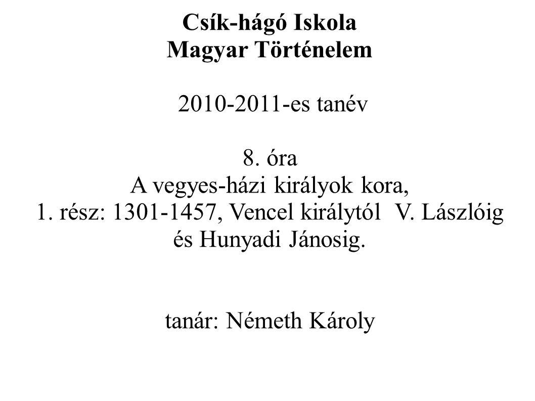 Csík-hágó Iskola Magyar Történelem 2010-2011-es tanév 8. óra A vegyes-házi királyok kora, 1. rész: 1301-1457, Vencel királytól V. Lászlóig és Hunyadi