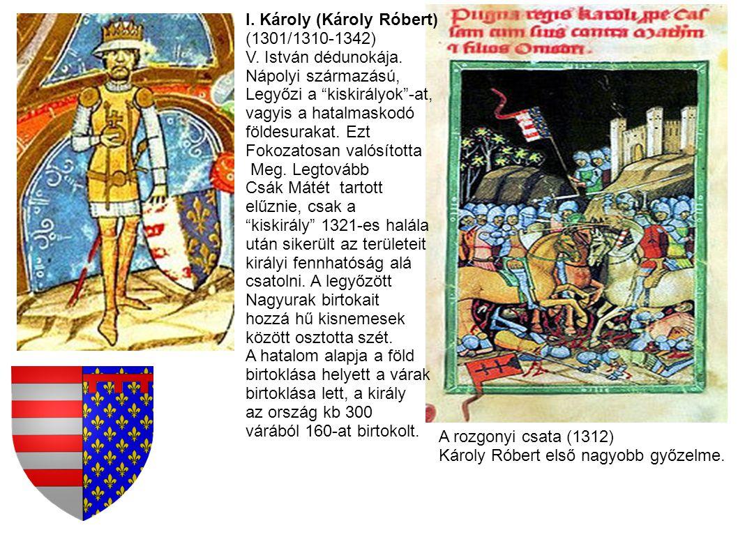 A rozgonyi csata (1312) Károly Róbert első nagyobb győzelme. I. Károly (Károly Róbert) (1301/1310-1342) V. István dédunokája. Nápolyi származású, Legy