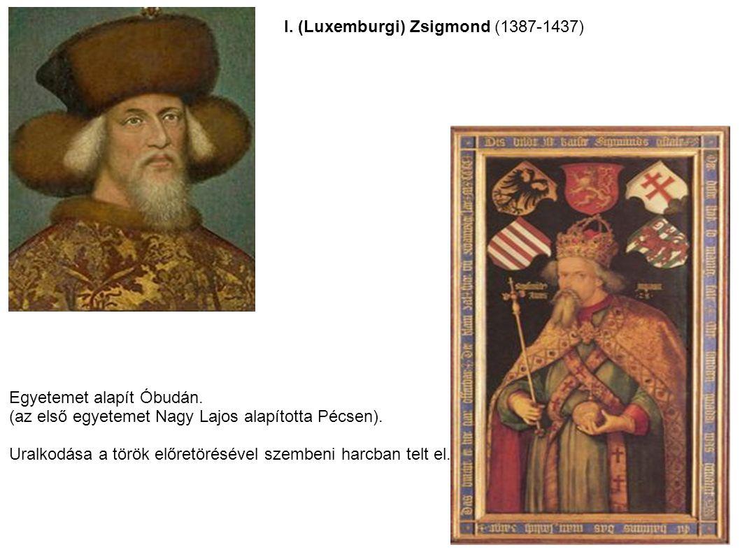 I. (Luxemburgi) Zsigmond (1387-1437) Egyetemet alapít Óbudán. (az első egyetemet Nagy Lajos alapította Pécsen). Uralkodása a török előretörésével szem
