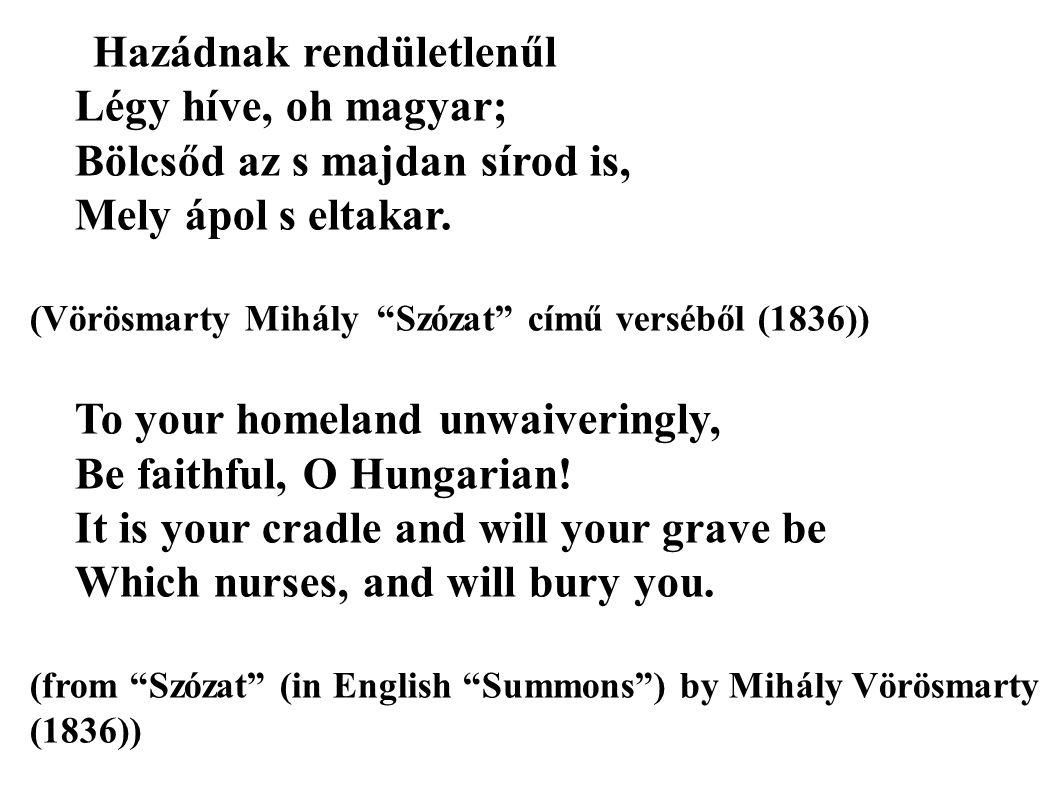 """Hazádnak rendületlenűl Légy híve, oh magyar; Bölcsőd az s majdan sírod is, Mely ápol s eltakar. (Vörösmarty Mihály """"Szózat"""" című verséből (1836)) To y"""