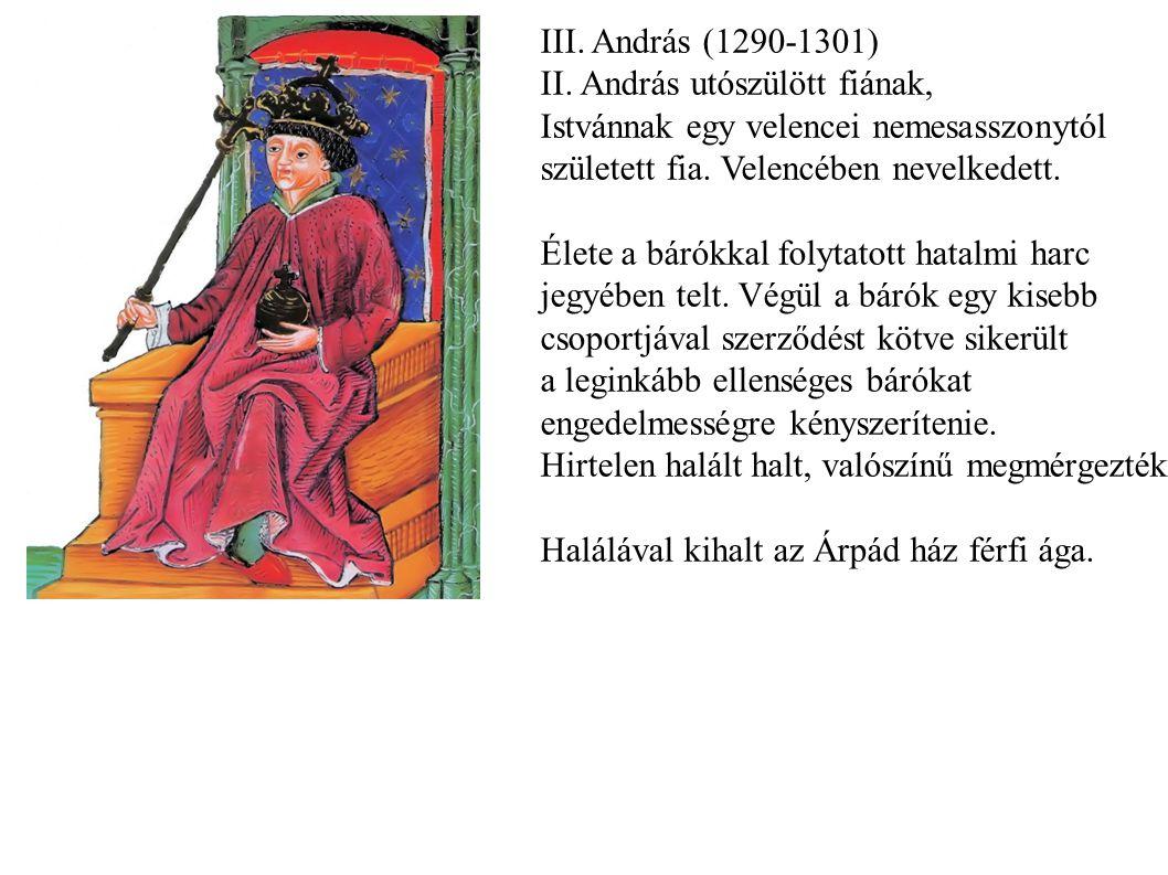 III. András (1290-1301) II. András utószülött fiának, Istvánnak egy velencei nemesasszonytól született fia. Velencében nevelkedett. Élete a bárókkal f