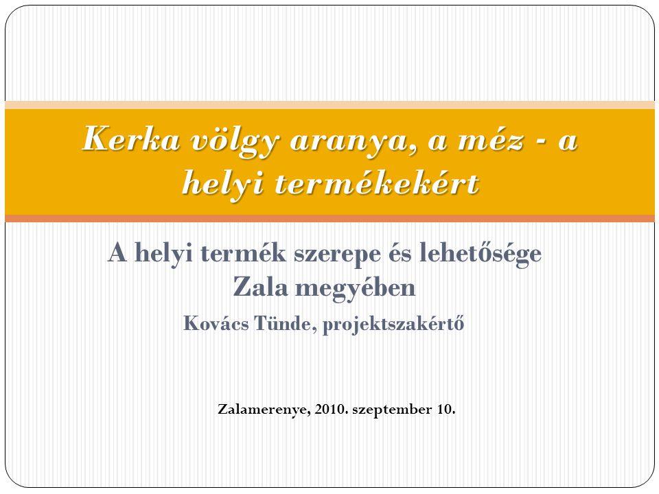 A helyi termék szerepe és lehet ő sége Zala megyében Kovács Tünde, projektszakért ő Kerka völgy aranya, a méz - a helyi termékekért Zalamerenye, 2010.
