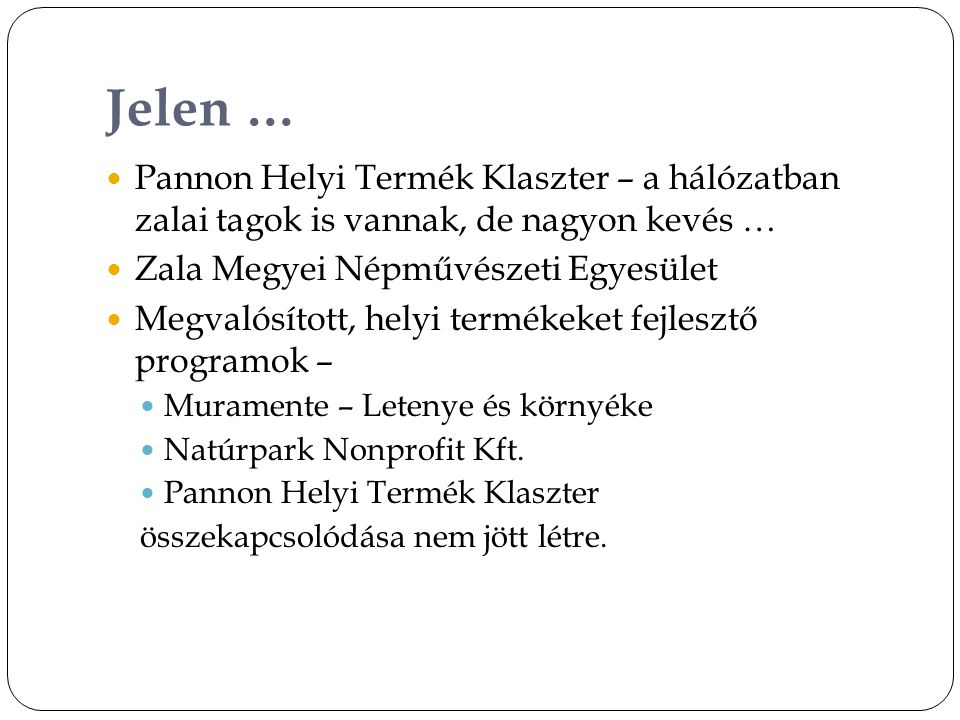 Jelen …  Pannon Helyi Termék Klaszter – a hálózatban zalai tagok is vannak, de nagyon kevés …  Zala Megyei Népművészeti Egyesület  Megvalósított, helyi termékeket fejlesztő programok –  Muramente – Letenye és környéke  Natúrpark Nonprofit Kft.