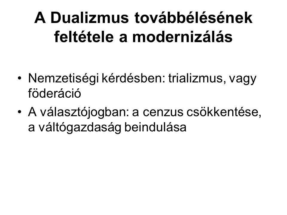 A Dualizmus továbbélésének feltétele a modernizálás •Nemzetiségi kérdésben: trializmus, vagy föderáció •A választójogban: a cenzus csökkentése, a vált