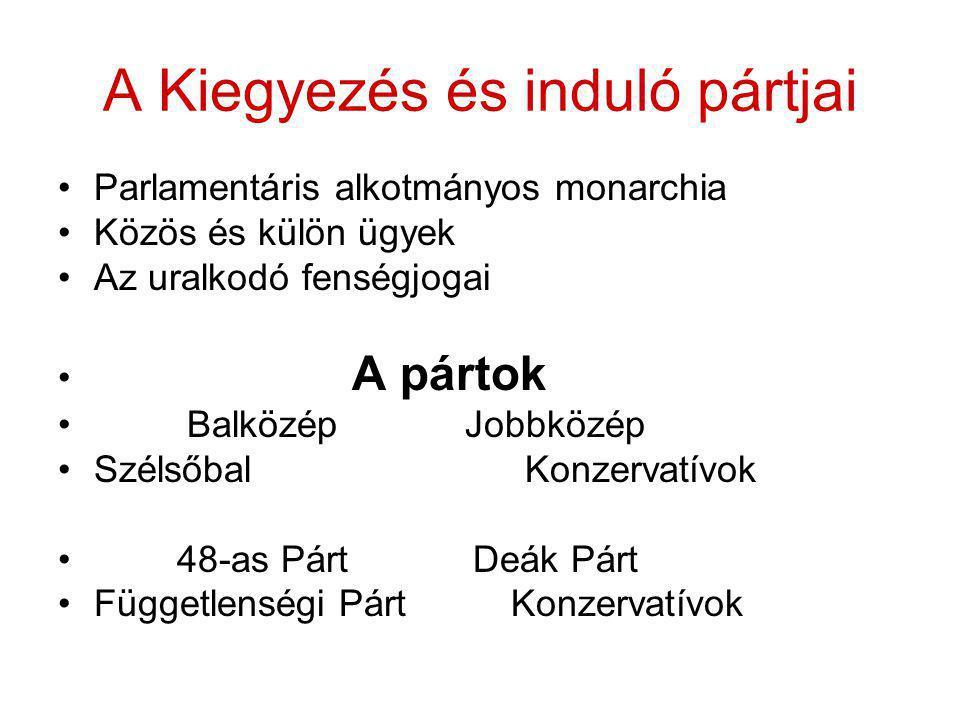 A Kiegyezés és induló pártjai •Parlamentáris alkotmányos monarchia •Közös és külön ügyek •Az uralkodó fenségjogai • A pártok • Balközép Jobbközép •Szé