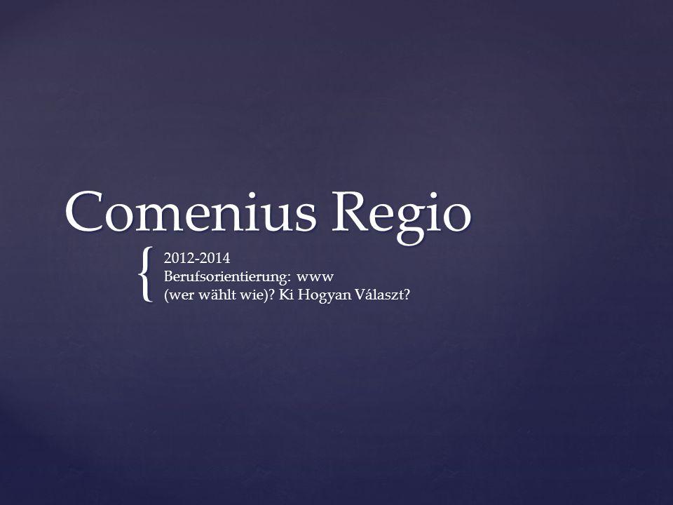 { Comenius Regio 2012-2014 Berufsorientierung: www (wer wählt wie)? Ki Hogyan Választ?