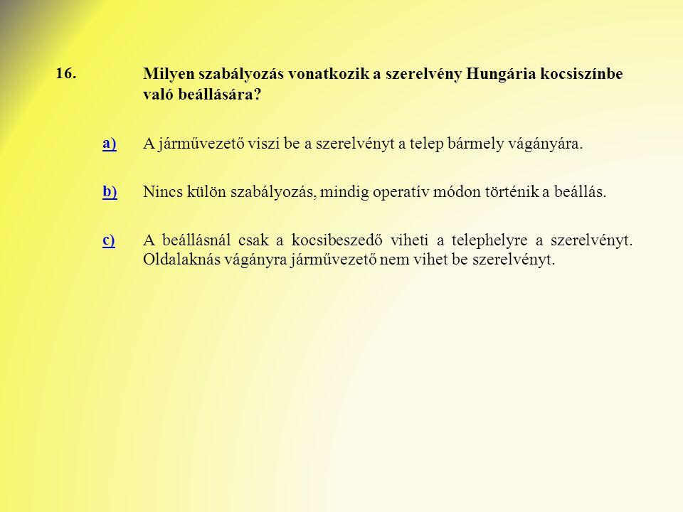 16. Milyen szabályozás vonatkozik a szerelvény Hungária kocsiszínbe való beállására? a) A járművezető viszi be a szerelvényt a telep bármely vágányára