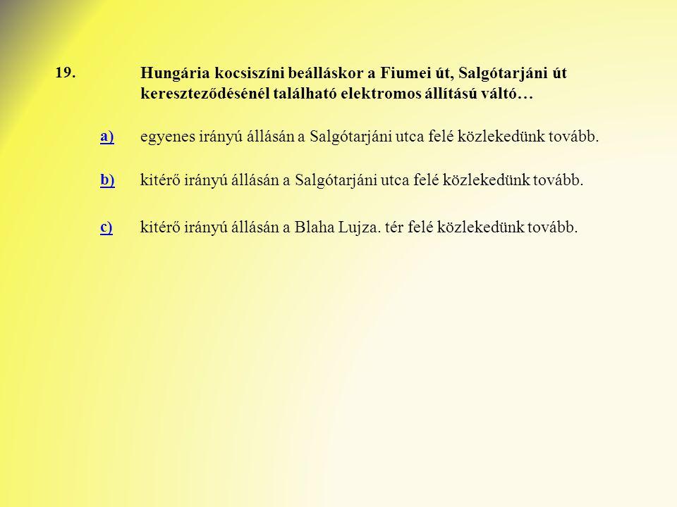 19. Hungária kocsiszíni beálláskor a Fiumei út, Salgótarjáni út kereszteződésénél található elektromos állítású váltó… a) egyenes irányú állásán a Sal
