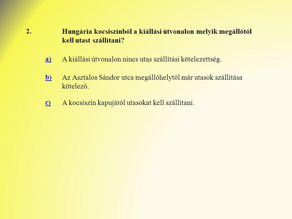 2. Hungária kocsiszínből a kiállási útvonalon melyik megállótól kell utast szállítani? a) A kiállási útvonalon nincs utas szállítási kötelezettség. b)