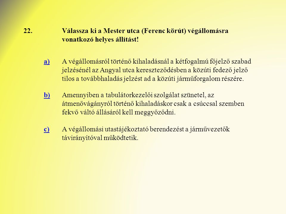 22.Válassza ki a Mester utca (Ferenc körút) végállomásra vonatkozó helyes állítást! a)A végállomásról történő kihaladásnál a kétfogalmú főjelző szabad