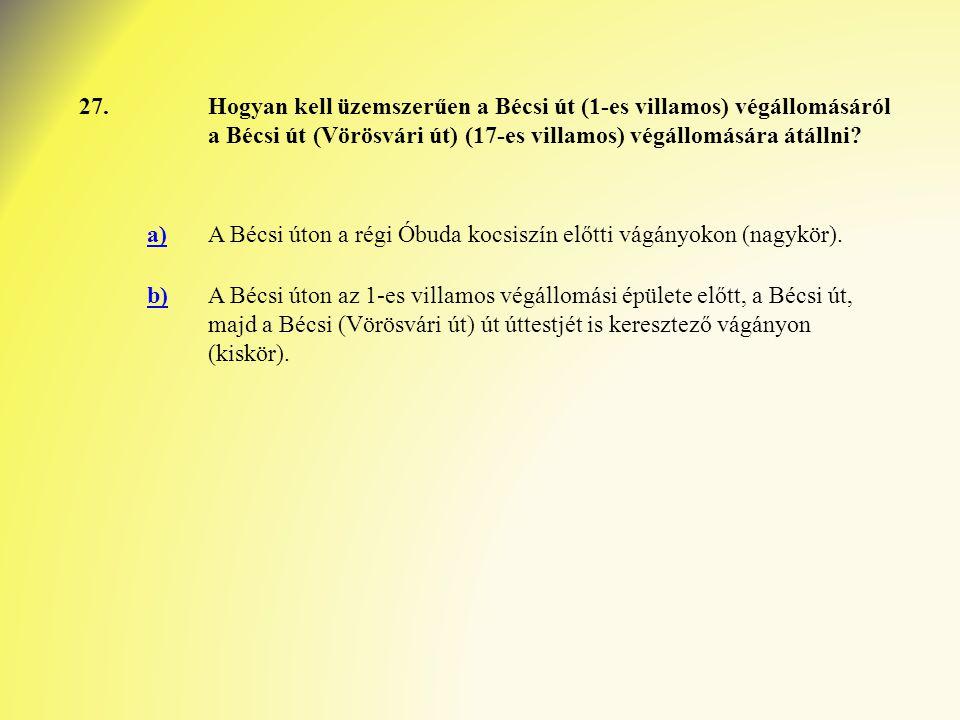 27.Hogyan kell üzemszerűen a Bécsi út (1-es villamos) végállomásáról a Bécsi út (Vörösvári út) (17-es villamos) végállomására átállni? a)A Bécsi úton