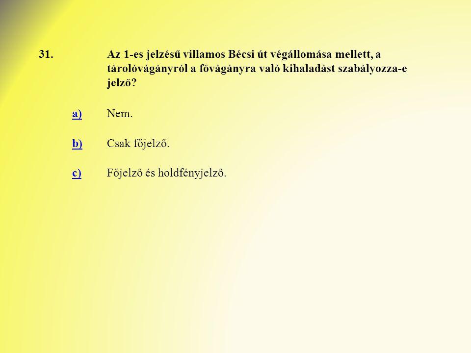 31.Az 1-es jelzésű villamos Bécsi út végállomása mellett, a tárolóvágányról a fővágányra való kihaladást szabályozza-e jelző? a)Nem. b)Csak főjelző. c