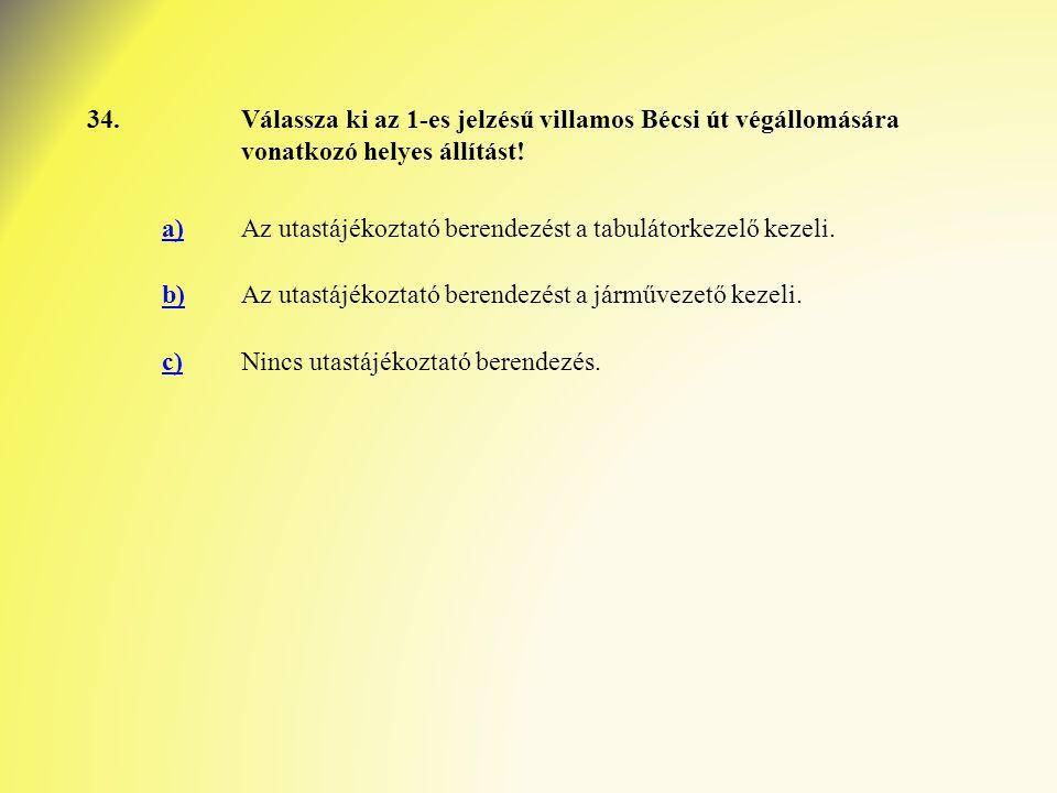 34.Válassza ki az 1-es jelzésű villamos Bécsi út végállomására vonatkozó helyes állítást! a)Az utastájékoztató berendezést a tabulátorkezelő kezeli. b