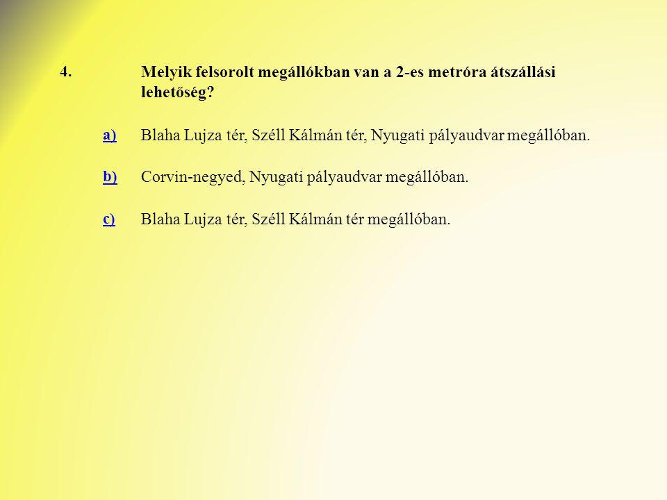 4. Melyik felsorolt megállókban van a 2-es metróra átszállási lehetőség? a) Blaha Lujza tér, Széll Kálmán tér, Nyugati pályaudvar megállóban. b) Corvi