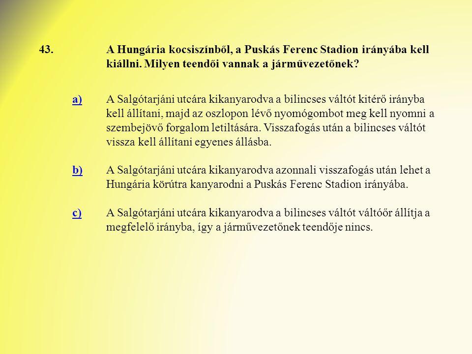 43.A Hungária kocsiszínből, a Puskás Ferenc Stadion irányába kell kiállni. Milyen teendői vannak a járművezetőnek? a)A Salgótarjáni utcára kikanyarodv