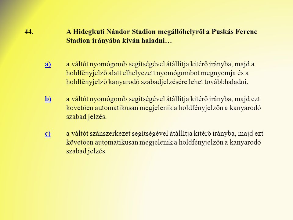 44.A Hidegkuti Nándor Stadion megállóhelyről a Puskás Ferenc Stadion irányába kíván haladni… a)a váltót nyomógomb segítségével átállítja kitérő irányba, majd a holdfényjelző alatt elhelyezett nyomógombot megnyomja és a holdfényjelző kanyarodó szabadjelzésére lehet továbbhaladni.