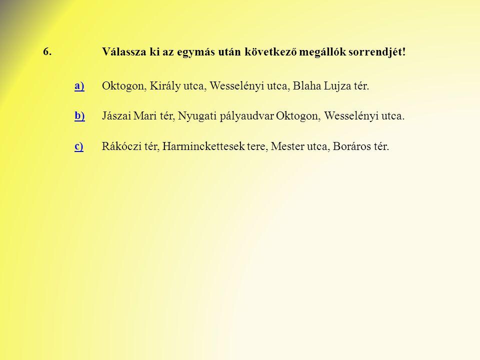 6. Válassza ki az egymás után következő megállók sorrendjét! a) Oktogon, Király utca, Wesselényi utca, Blaha Lujza tér. b) Jászai Mari tér, Nyugati pá
