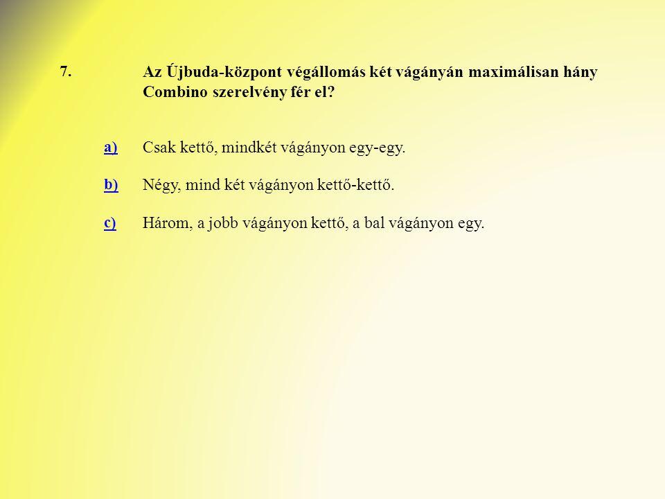 7. Az Újbuda-központ végállomás két vágányán maximálisan hány Combino szerelvény fér el? a) Csak kettő, mindkét vágányon egy-egy. b) Négy, mind két vá