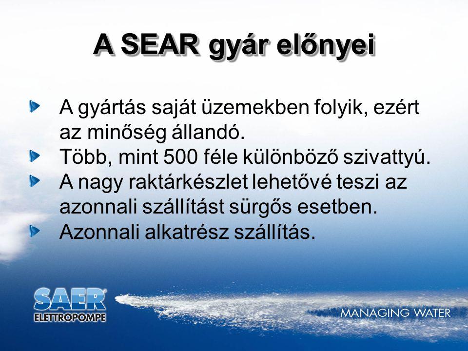 A SEAR gyár előnyei A gyártás saját üzemekben folyik, ezért az minőség állandó. Több, mint 500 féle különböző szivattyú. A nagy raktárkészlet lehetővé