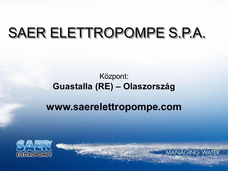 Központ: Guastalla (RE) – Olaszország www.saerelettropompe.com SAER ELETTROPOMPE S.P.A.