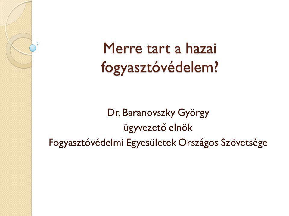 Merre tart a hazai fogyasztóvédelem? Dr. Baranovszky György ügyvezető elnök Fogyasztóvédelmi Egyesületek Országos Szövetsége
