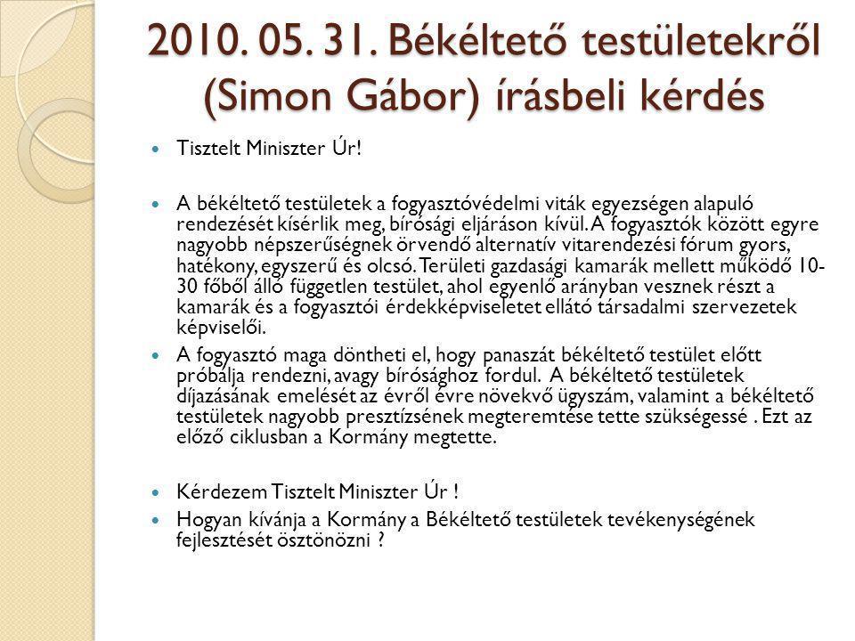 2010. 05. 31. Békéltető testületekről (Simon Gábor) írásbeli kérdés  Tisztelt Miniszter Úr!  A békéltető testületek a fogyasztóvédelmi viták egyezsé