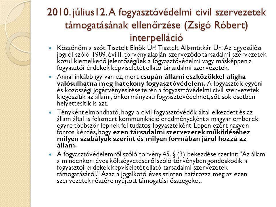 2010. július12. A fogyasztóvédelmi civil szervezetek támogatásának ellenőrzése (Zsigó Róbert) interpelláció  Köszönöm a szót. Tisztelt Elnök Úr! Tisz