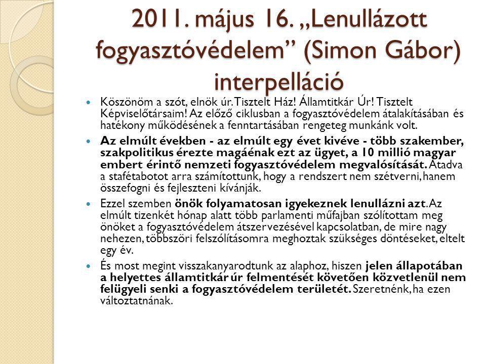 """2011. május 16. """"Lenullázott fogyasztóvédelem"""" (Simon Gábor) interpelláció  Köszönöm a szót, elnök úr. Tisztelt Ház! Államtitkár Úr! Tisztelt Képvise"""