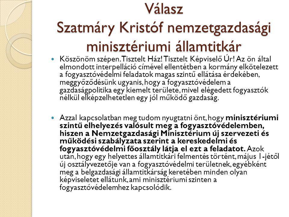 Válasz Szatmáry Kristóf nemzetgazdasági minisztériumi államtitkár  Köszönöm szépen. Tisztelt Ház! Tisztelt Képviselő Úr! Az ön által elmondott interp