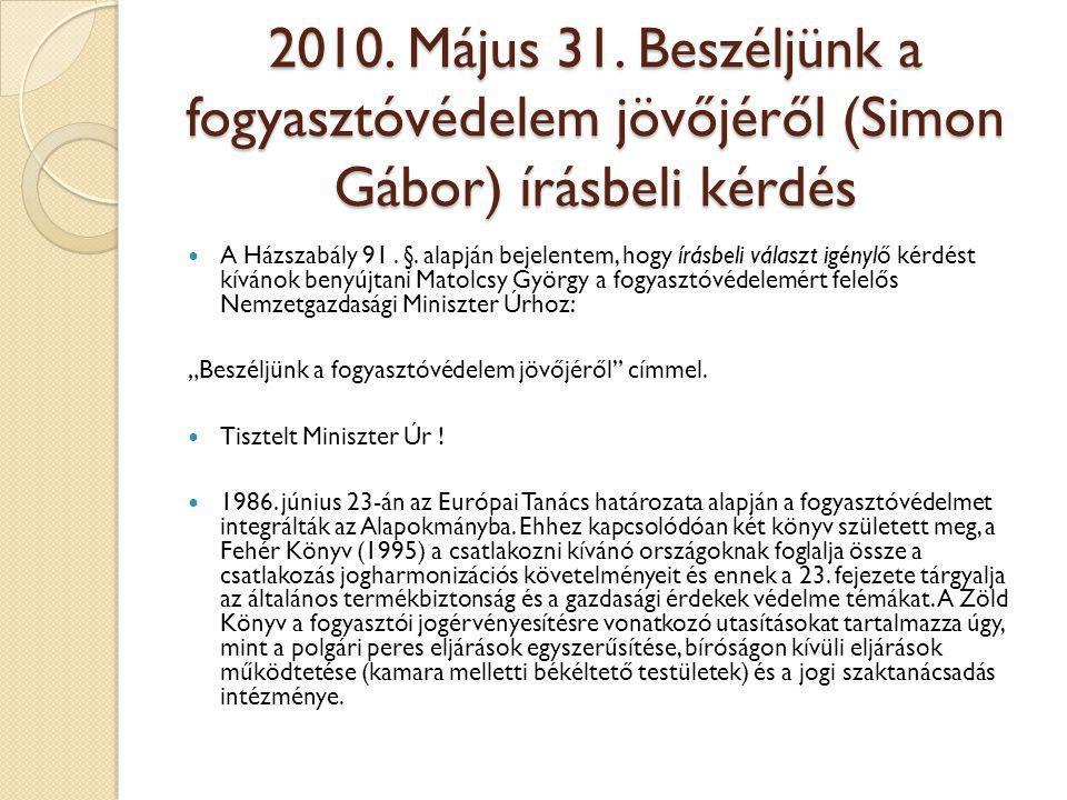 2010. Május 31. Beszéljünk a fogyasztóvédelem jövőjéről (Simon Gábor) írásbeli kérdés  A Házszabály 91. §. alapján bejelentem, hogy írásbeli választ