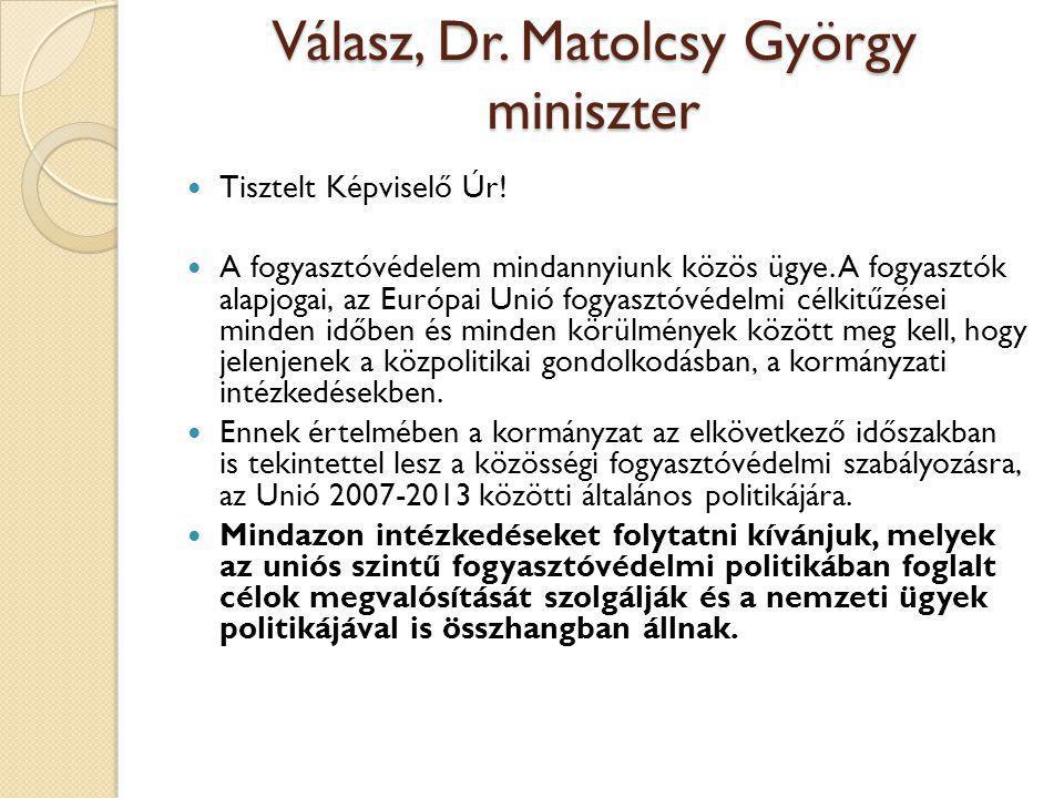 Válasz, Dr. Matolcsy György miniszter  Tisztelt Képviselő Úr!  A fogyasztóvédelem mindannyiunk közös ügye. A fogyasztók alapjogai, az Európai Unió f