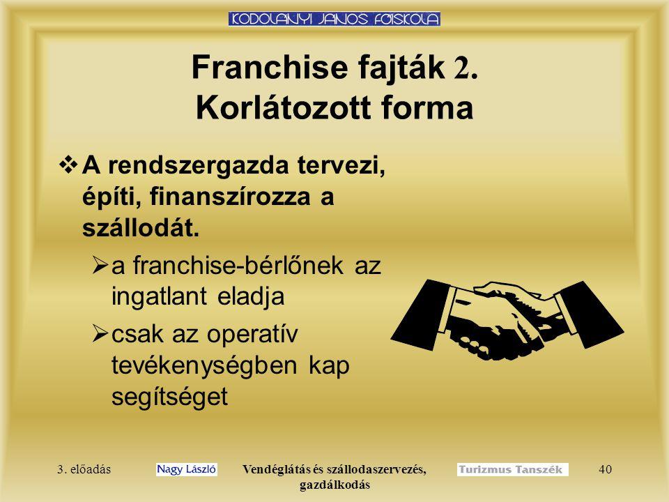 3. előadásVendéglátás és szállodaszervezés, gazdálkodás 40 Franchise fajták 2. Korlátozott forma  A rendszergazda tervezi, építi, finanszírozza a szá